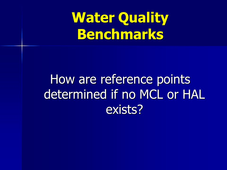 Water Quality Benchmarks How are reference points determined if no MCL or HAL exists