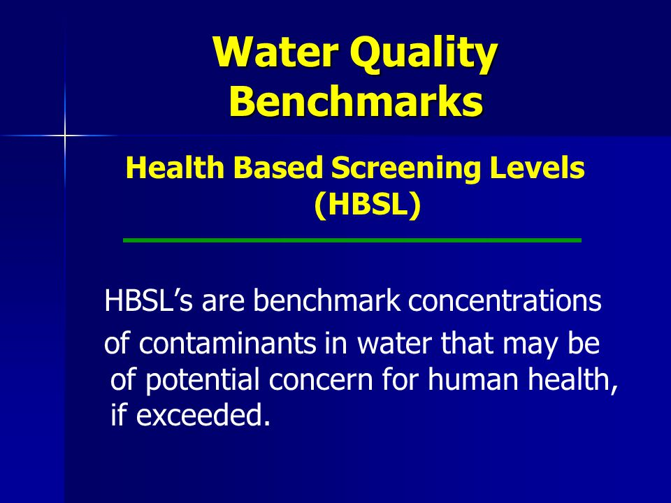 Water Quality Benchmarks Health Based Screening Levels (HBSL) HBSL's are benchmark concentrations of contaminants in water that may be of potential concern for human health, if exceeded.