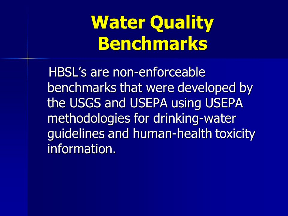 Water Quality Benchmarks HBSL's are non-enforceable benchmarks that were developed by the USGS and USEPA using USEPA methodologies for drinking-water guidelines and human-health toxicity information.