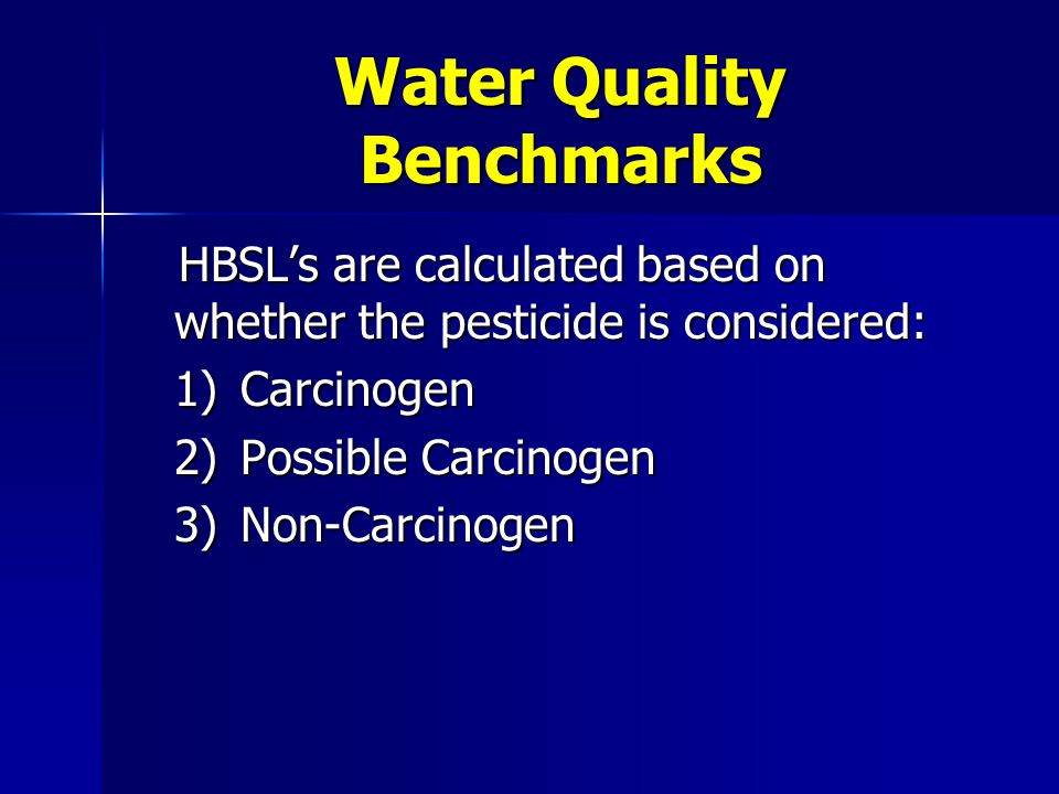 Water Quality Benchmarks Example: Azinphos-methylNo Federal MCL or HAL HBSL10 ug/L 20% HBSL 2 ug/L 20% HBSL 2 ug/L 50% HBSL 5 ug/L 50% HBSL 5 ug/L 75% HBSL7.5 ug/L 75% HBSL7.5 ug/L Trigger levels now based on uniform reference point