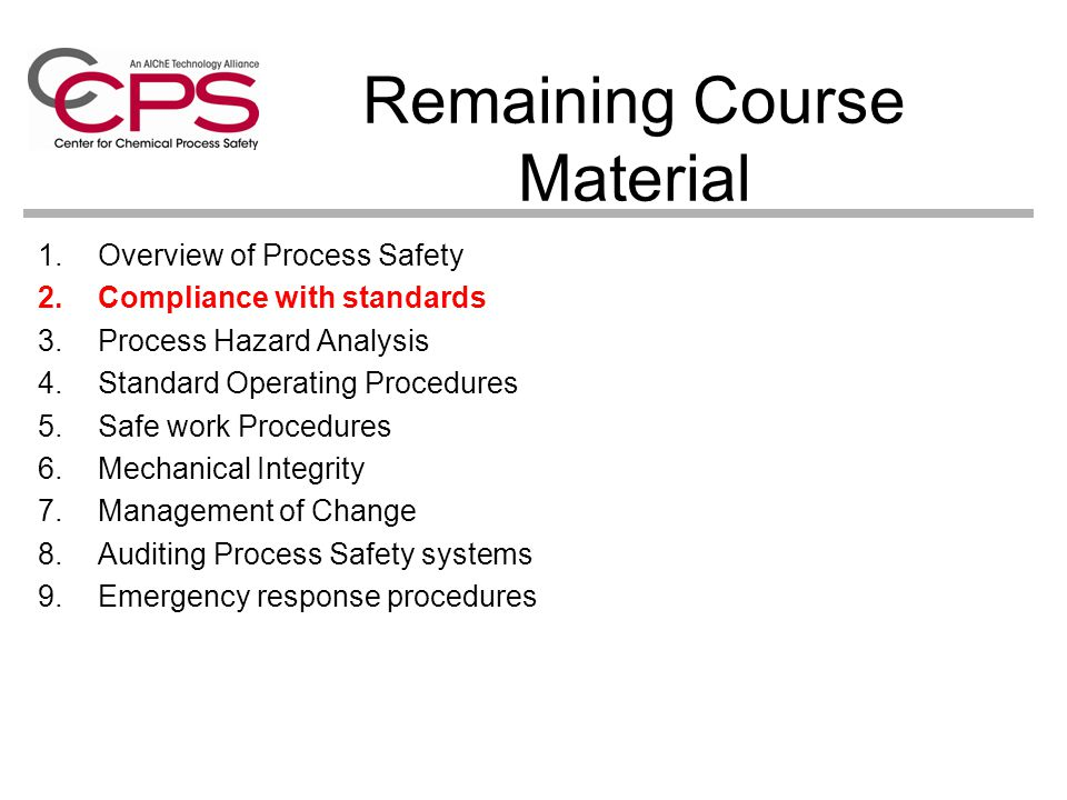 Remaining Course Material 1.Overview of Process Safety 2.Compliance with standards 3.Process Hazard Analysis 4.Standard Operating Procedures 5.Safe wo