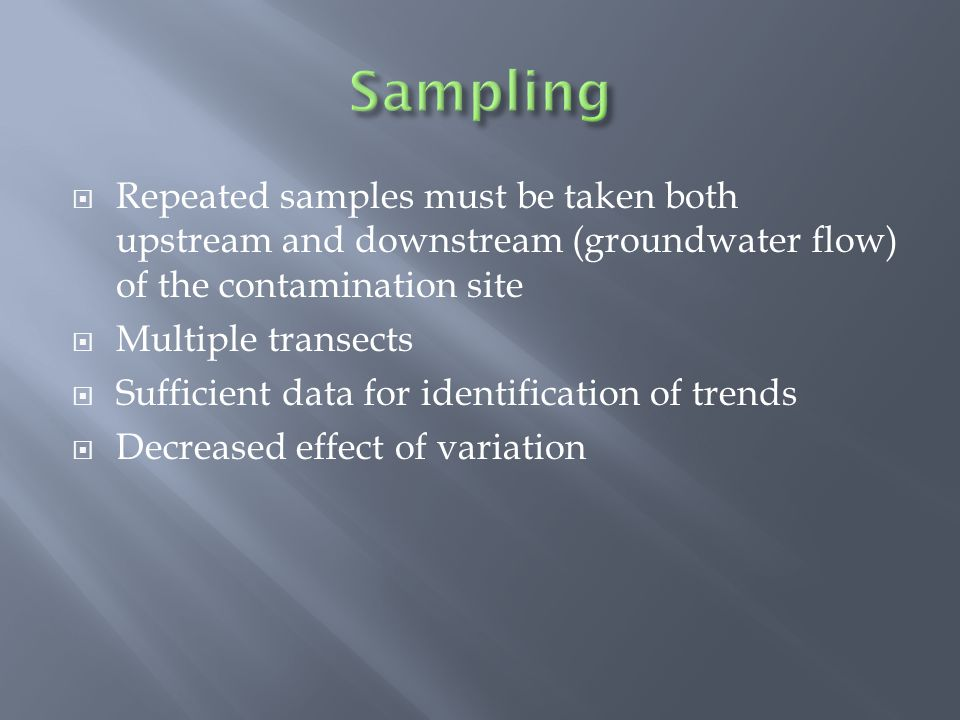  Repeated samples must be taken both upstream and downstream (groundwater flow) of the contamination site  Multiple transects  Sufficient data for identification of trends  Decreased effect of variation