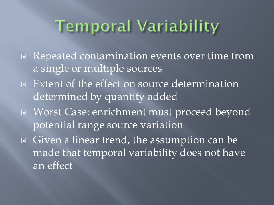  Repeated contamination events over time from a single or multiple sources  Extent of the effect on source determination determined by quantity added  Worst Case: enrichment must proceed beyond potential range source variation  Given a linear trend, the assumption can be made that temporal variability does not have an effect
