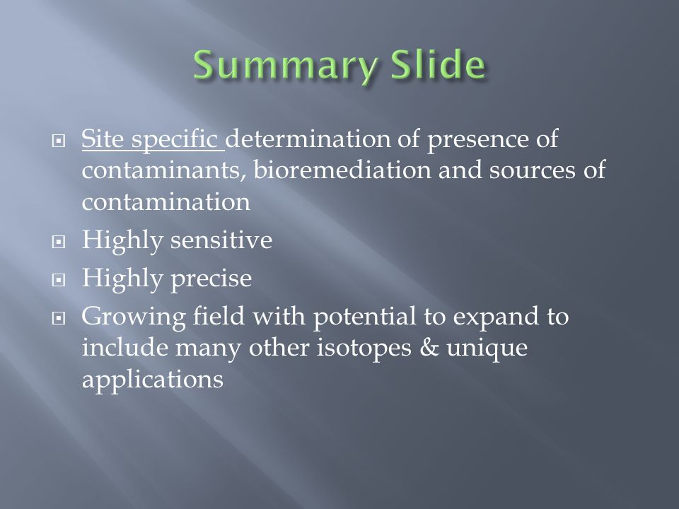  Site specific determination of presence of contaminants, bioremediation and sources of contamination  Highly sensitive  Highly precise  Growing field with potential to expand to include many other isotopes & unique applications