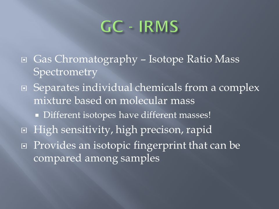  Gas Chromatography – Isotope Ratio Mass Spectrometry  Separates individual chemicals from a complex mixture based on molecular mass  Different isotopes have different masses.