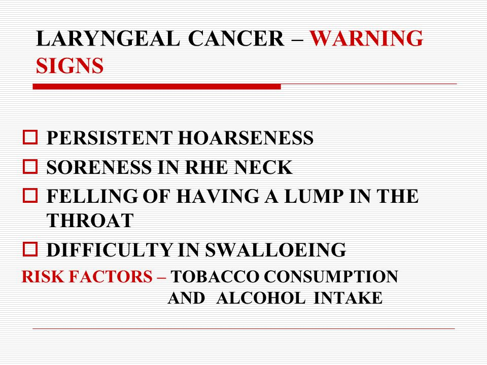 LARYNGEAL CANCER – WARNING SIGNS  PERSISTENT HOARSENESS  SORENESS IN RHE NECK  FELLING OF HAVING A LUMP IN THE THROAT  DIFFICULTY IN SWALLOEING RISK FACTORS – TOBACCO CONSUMPTION AND ALCOHOL INTAKE