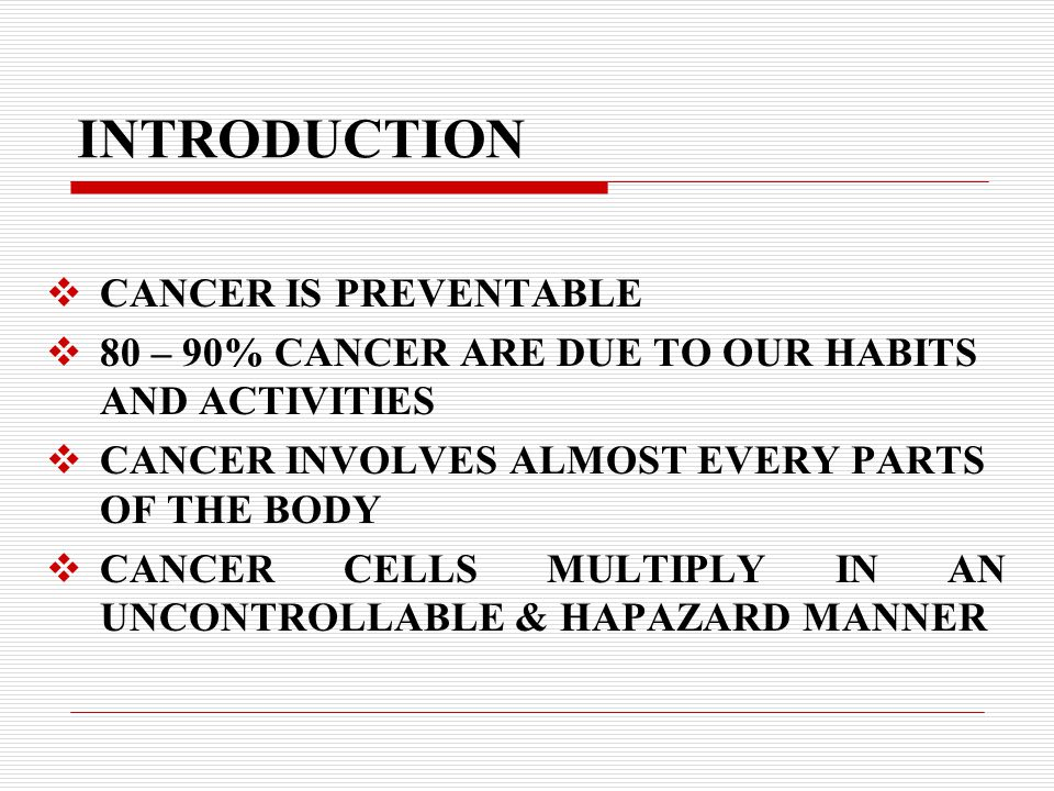 INTRODUCTION  CANCER IS PREVENTABLE  80 – 90% CANCER ARE DUE TO OUR HABITS AND ACTIVITIES  CANCER INVOLVES ALMOST EVERY PARTS OF THE BODY  CANCER CELLS MULTIPLY IN AN UNCONTROLLABLE & HAPAZARD MANNER