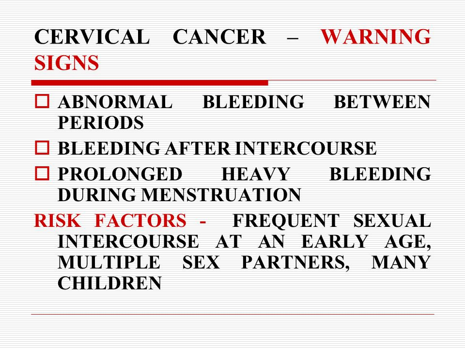 CERVICAL CANCER – WARNING SIGNS  ABNORMAL BLEEDING BETWEEN PERIODS  BLEEDING AFTER INTERCOURSE  PROLONGED HEAVY BLEEDING DURING MENSTRUATION RISK FACTORS - FREQUENT SEXUAL INTERCOURSE AT AN EARLY AGE, MULTIPLE SEX PARTNERS, MANY CHILDREN