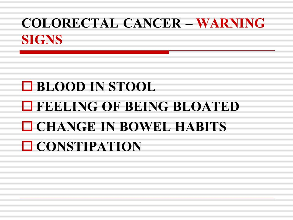 COLORECTAL CANCER – WARNING SIGNS  BLOOD IN STOOL  FEELING OF BEING BLOATED  CHANGE IN BOWEL HABITS  CONSTIPATION