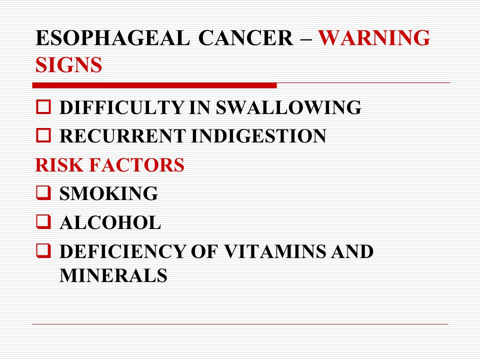 ESOPHAGEAL CANCER – WARNING SIGNS  DIFFICULTY IN SWALLOWING  RECURRENT INDIGESTION RISK FACTORS  SMOKING  ALCOHOL  DEFICIENCY OF VITAMINS AND MINERALS