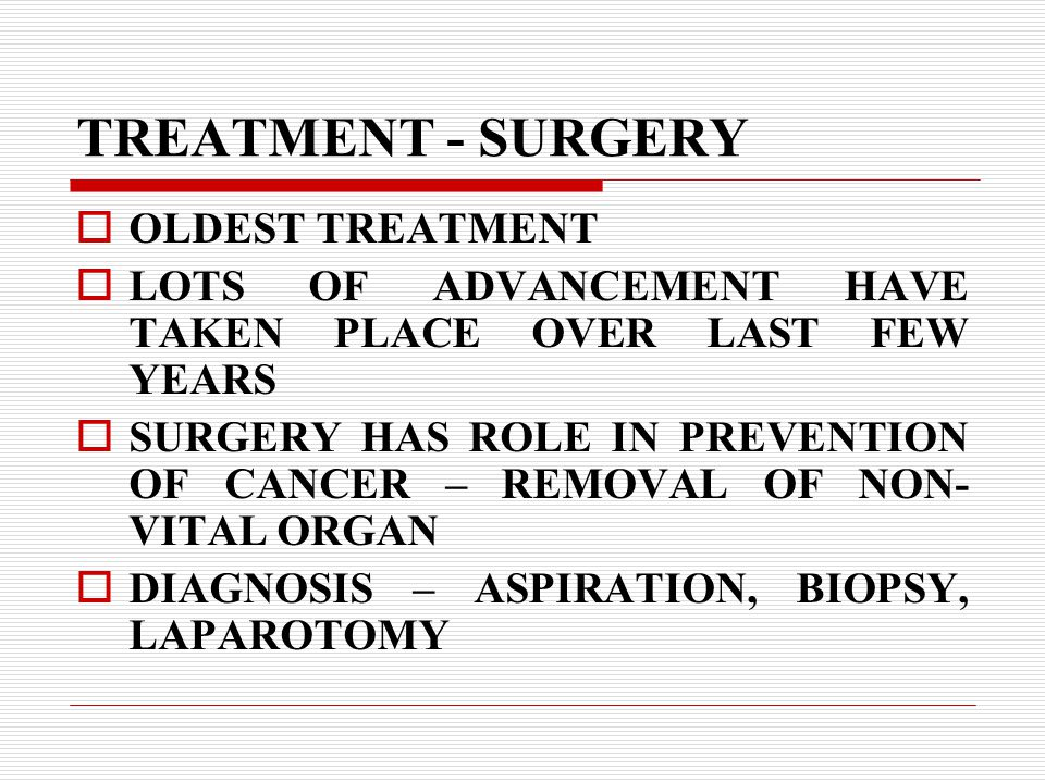 TREATMENT - SURGERY  OLDEST TREATMENT  LOTS OF ADVANCEMENT HAVE TAKEN PLACE OVER LAST FEW YEARS  SURGERY HAS ROLE IN PREVENTION OF CANCER – REMOVAL OF NON- VITAL ORGAN  DIAGNOSIS – ASPIRATION, BIOPSY, LAPAROTOMY