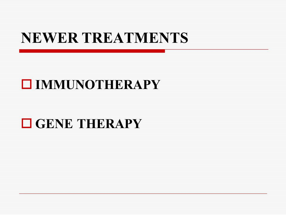 NEWER TREATMENTS  IMMUNOTHERAPY  GENE THERAPY