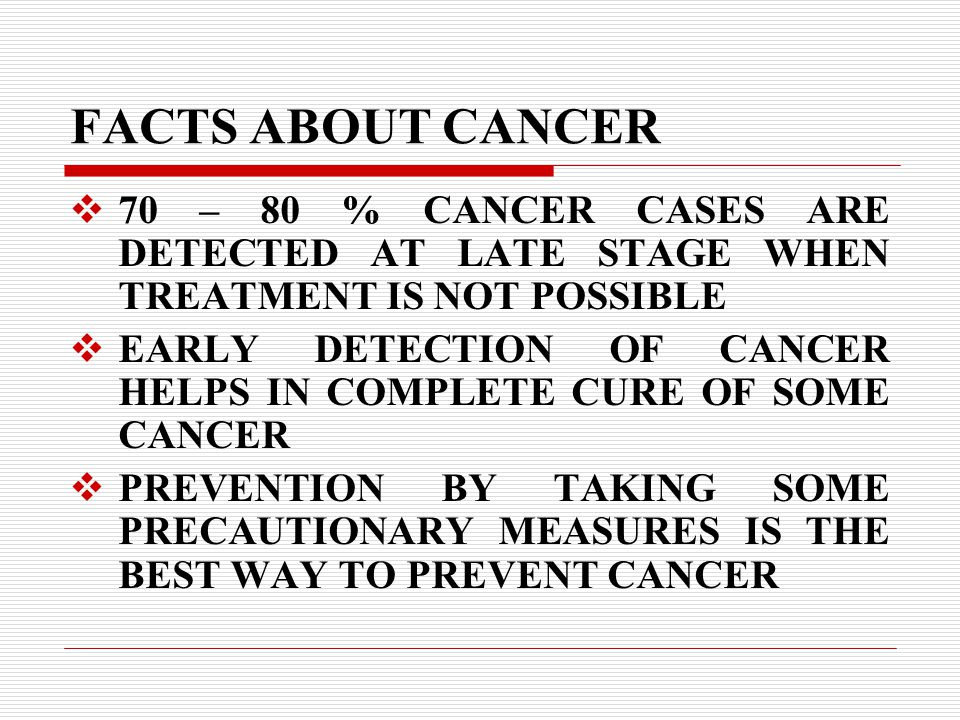 FACTS ABOUT CANCER  70 – 80 % CANCER CASES ARE DETECTED AT LATE STAGE WHEN TREATMENT IS NOT POSSIBLE  EARLY DETECTION OF CANCER HELPS IN COMPLETE CURE OF SOME CANCER  PREVENTION BY TAKING SOME PRECAUTIONARY MEASURES IS THE BEST WAY TO PREVENT CANCER