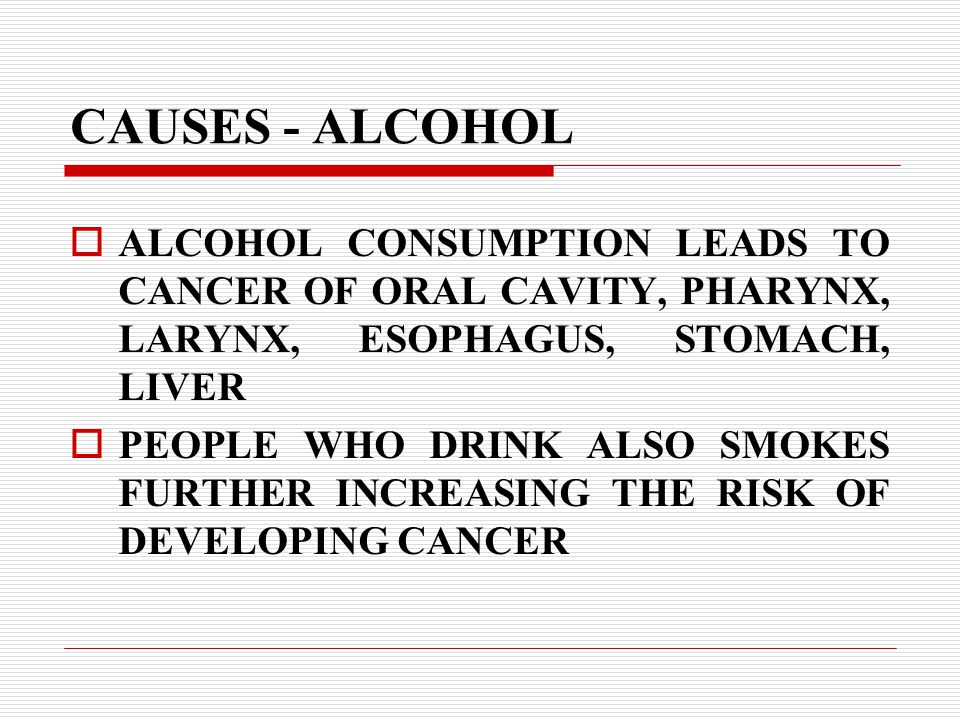 CAUSES - ALCOHOL  ALCOHOL CONSUMPTION LEADS TO CANCER OF ORAL CAVITY, PHARYNX, LARYNX, ESOPHAGUS, STOMACH, LIVER  PEOPLE WHO DRINK ALSO SMOKES FURTHER INCREASING THE RISK OF DEVELOPING CANCER
