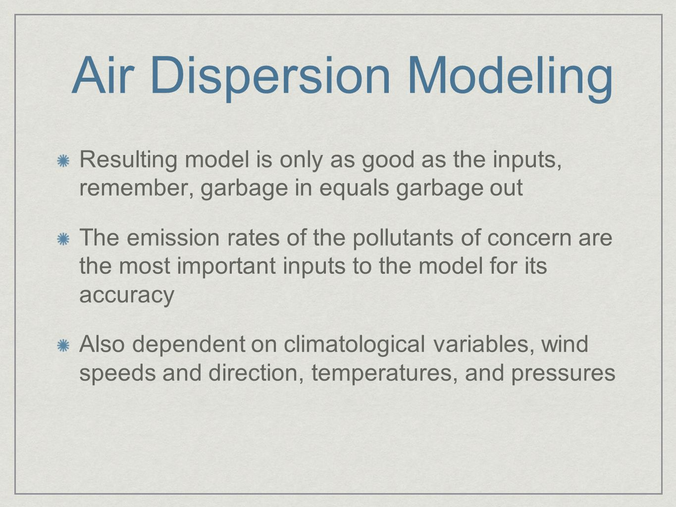 Air Dispersion Modeling Resulting model is only as good as the inputs, remember, garbage in equals garbage out The emission rates of the pollutants of concern are the most important inputs to the model for its accuracy Also dependent on climatological variables, wind speeds and direction, temperatures, and pressures