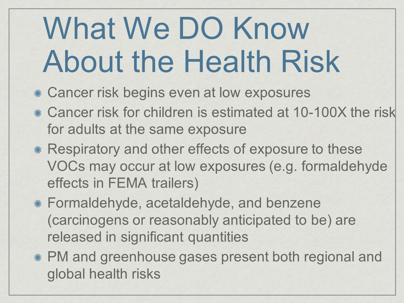 What We DO Know About the Health Risk Cancer risk begins even at low exposures Cancer risk for children is estimated at 10-100X the risk for adults at the same exposure Respiratory and other effects of exposure to these VOCs may occur at low exposures (e.g.