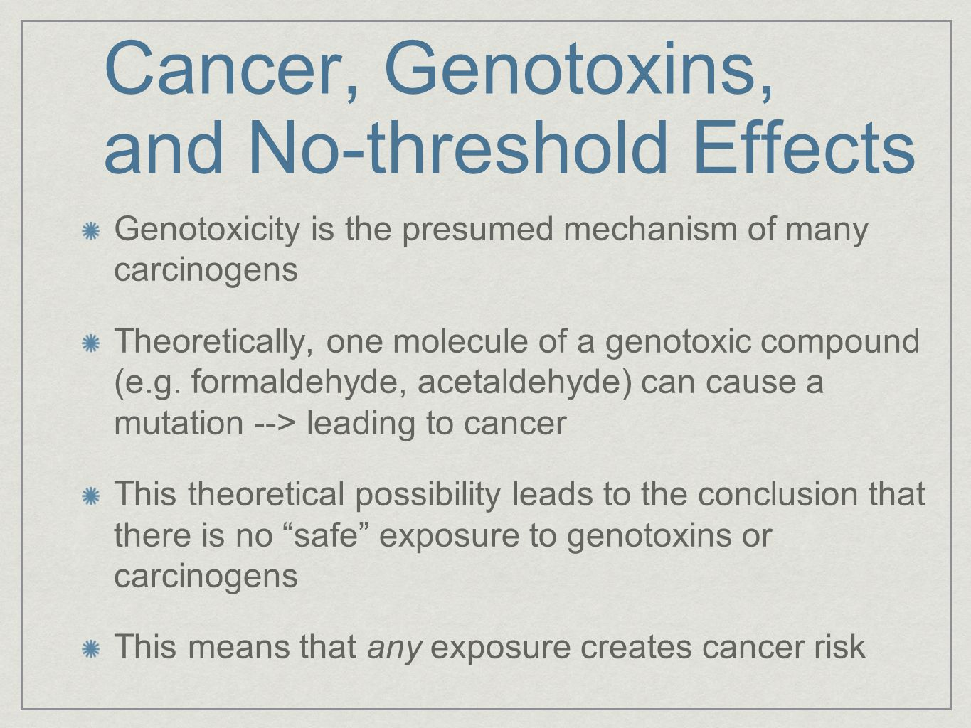 Cancer, Genotoxins, and No-threshold Effects Genotoxicity is the presumed mechanism of many carcinogens Theoretically, one molecule of a genotoxic compound (e.g.