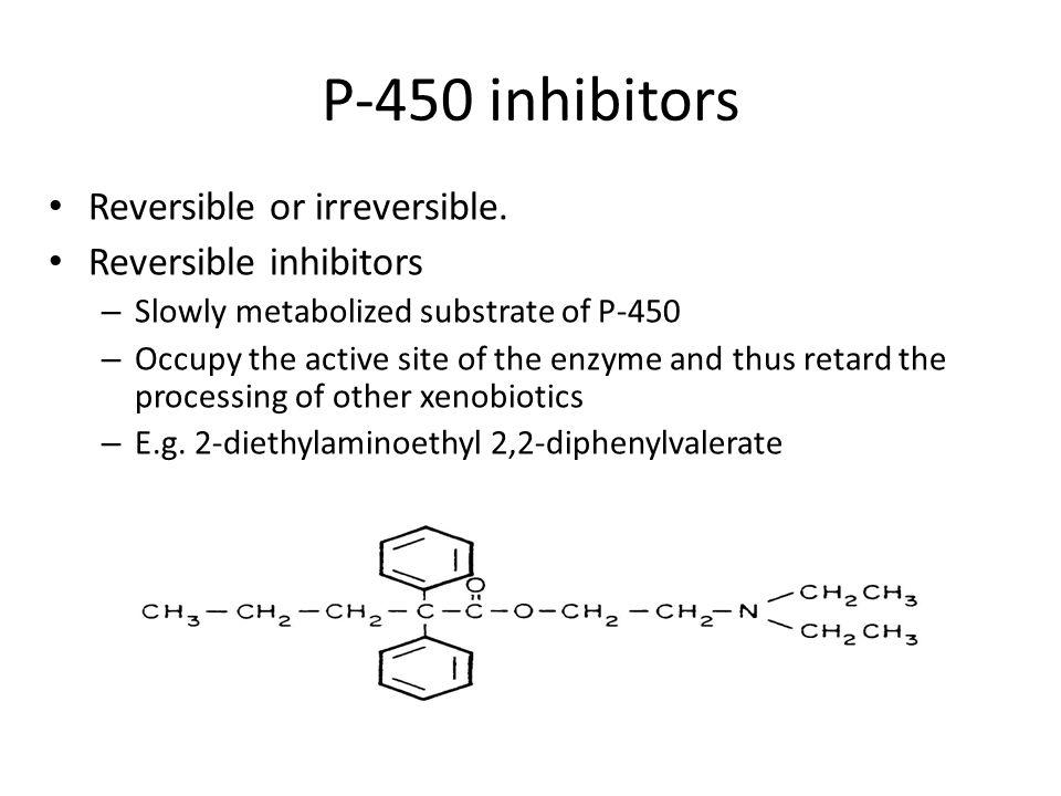 P-450 inhibitors Reversible or irreversible.