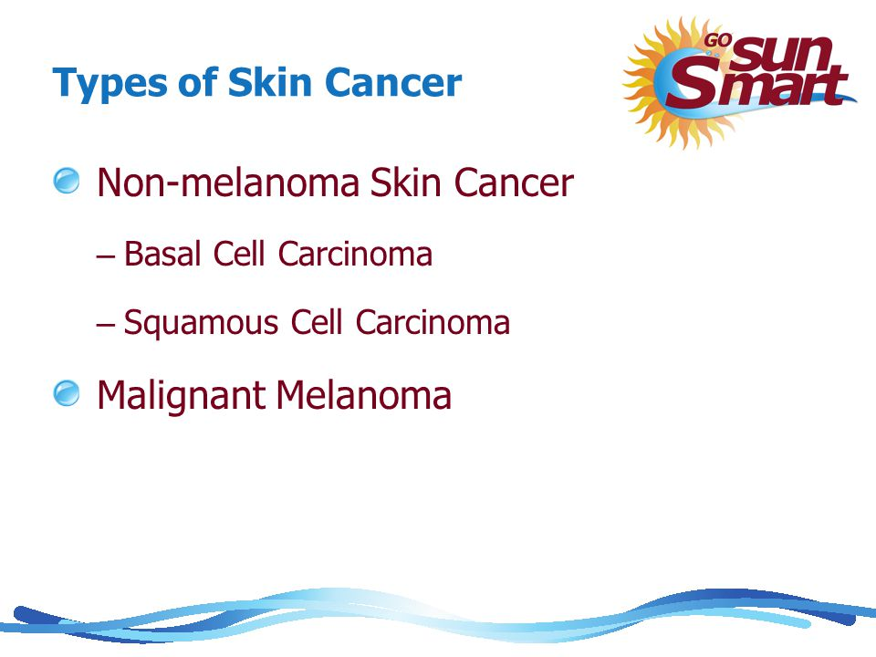 Types of Skin Cancer Non-melanoma Skin Cancer – Basal Cell Carcinoma – Squamous Cell Carcinoma Malignant Melanoma