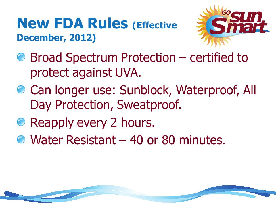 New FDA Rules (Effective December, 2012) Broad Spectrum Protection – certified to protect against UVA.