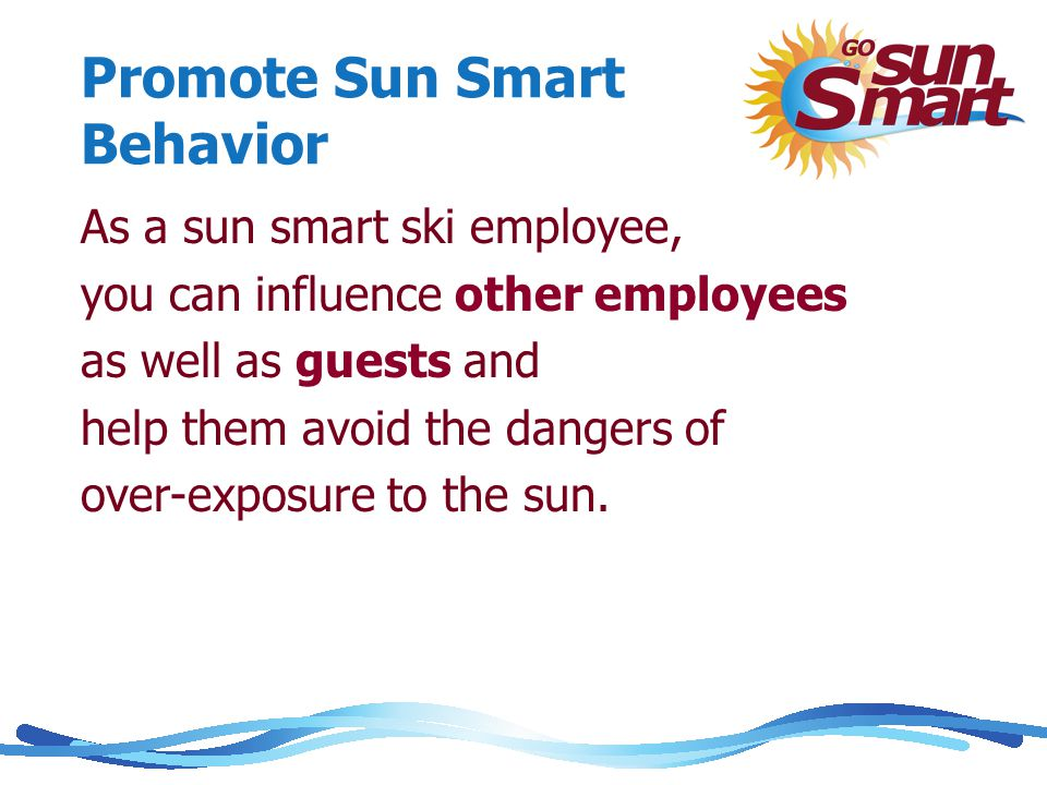 Promote Sun Smart Behavior As a sun smart ski employee, you can influence other employees as well as guests and help them avoid the dangers of over-exposure to the sun.