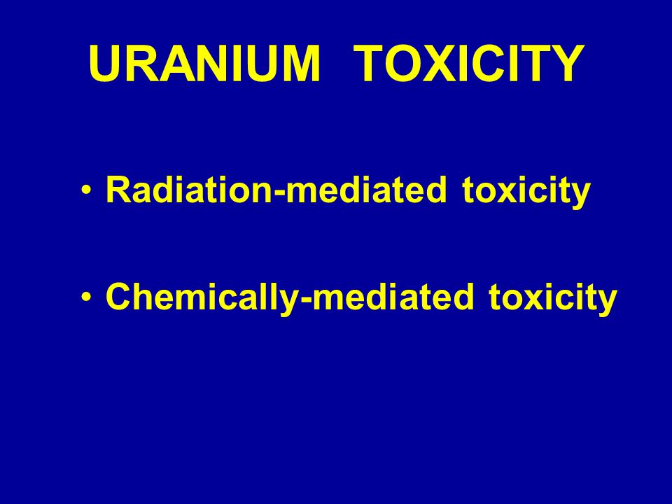 URANIUM TOXICITY Radiation-mediated toxicity Chemically-mediated toxicity