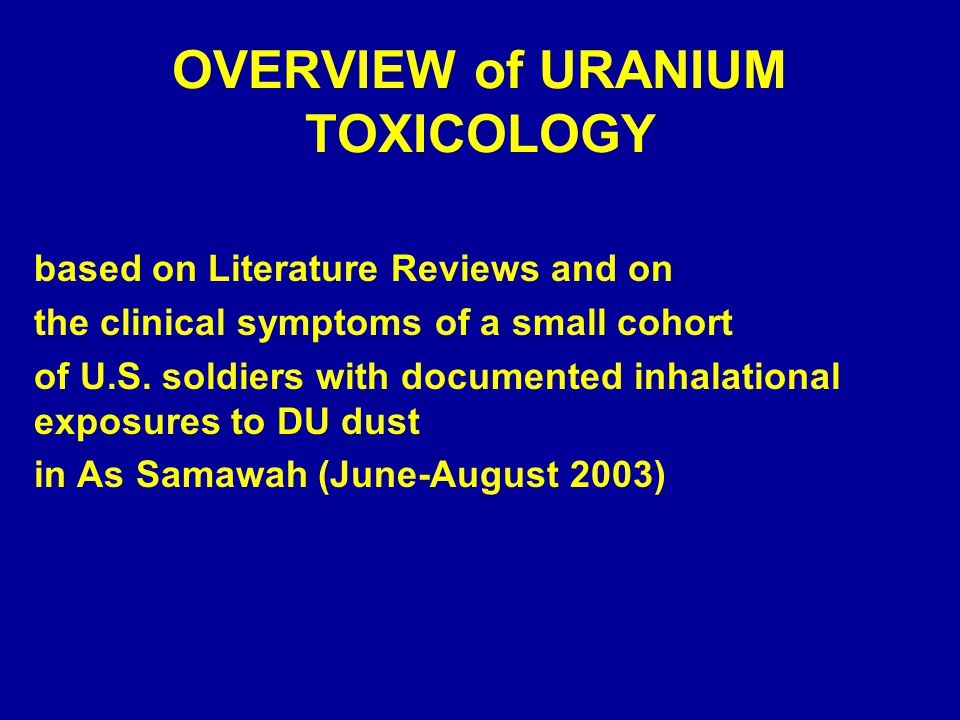 OVERVIEW of URANIUM TOXICOLOGY based on Literature Reviews and on the clinical symptoms of a small cohort of U.S.