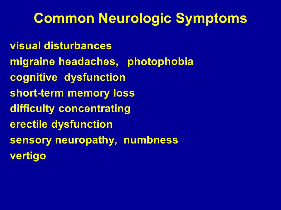 Common Neurologic Symptoms visual disturbances migraine headaches, photophobia cognitive dysfunction short-term memory loss difficulty concentrating erectile dysfunction sensory neuropathy, numbness vertigo