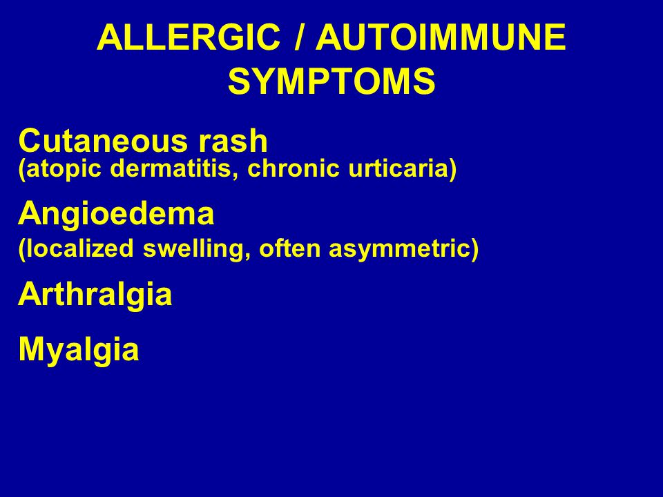 ALLERGIC / AUTOIMMUNE SYMPTOMS Cutaneous rash (atopic dermatitis, chronic urticaria) Angioedema (localized swelling, often asymmetric) Arthralgia Myal