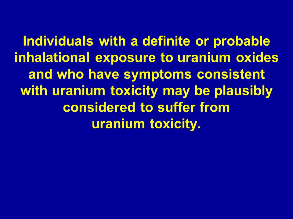 Individuals with a definite or probable inhalational exposure to uranium oxides and who have symptoms consistent with uranium toxicity may be plausibly considered to suffer from uranium toxicity.