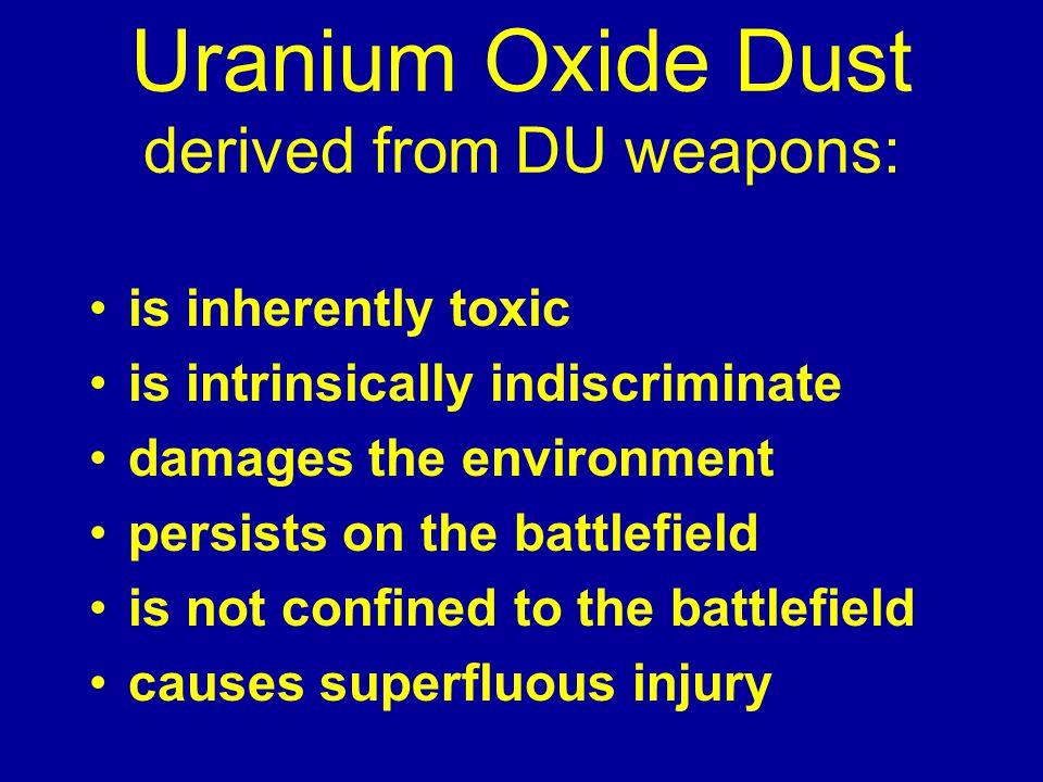 Uranium Oxide Dust derived from DU weapons: is inherently toxic is intrinsically indiscriminate damages the environment persists on the battlefield is not confined to the battlefield causes superfluous injury