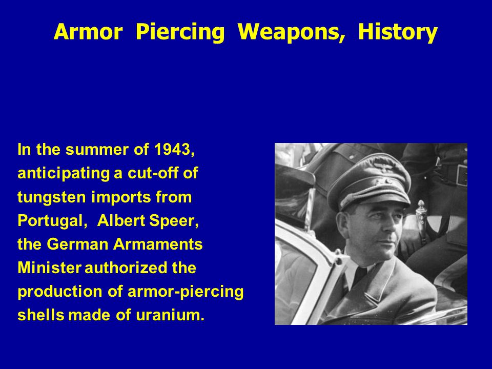 Armor Piercing Weapons, History In the summer of 1943, anticipating a cut-off of tungsten imports from Portugal, Albert Speer, the German Armaments Minister authorized the production of armor-piercing shells made of uranium.