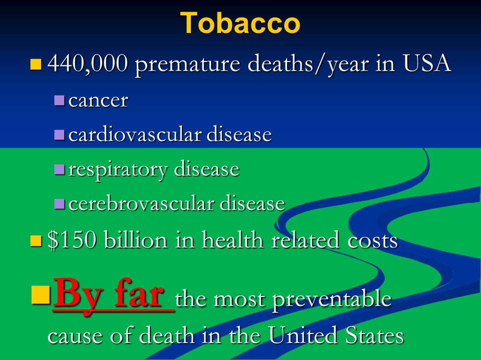 Tobacco 440,000 premature deaths/year in USA 440,000 premature deaths/year in USA cancer cancer cardiovascular disease cardiovascular disease respiratory disease respiratory disease cerebrovascular disease cerebrovascular disease $150 billion in health related costs $150 billion in health related costs By far the most preventable cause of death in the United States By far the most preventable cause of death in the United States
