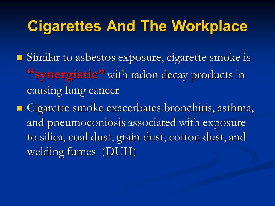 Cigarettes And The Workplace Similar to asbestos exposure, cigarette smoke is synergistic with radon decay products in causing lung cancer Similar to asbestos exposure, cigarette smoke is synergistic with radon decay products in causing lung cancer Cigarette smoke exacerbates bronchitis, asthma, and pneumoconiosis associated with exposure to silica, coal dust, grain dust, cotton dust, and welding fumes (DUH) Cigarette smoke exacerbates bronchitis, asthma, and pneumoconiosis associated with exposure to silica, coal dust, grain dust, cotton dust, and welding fumes (DUH)