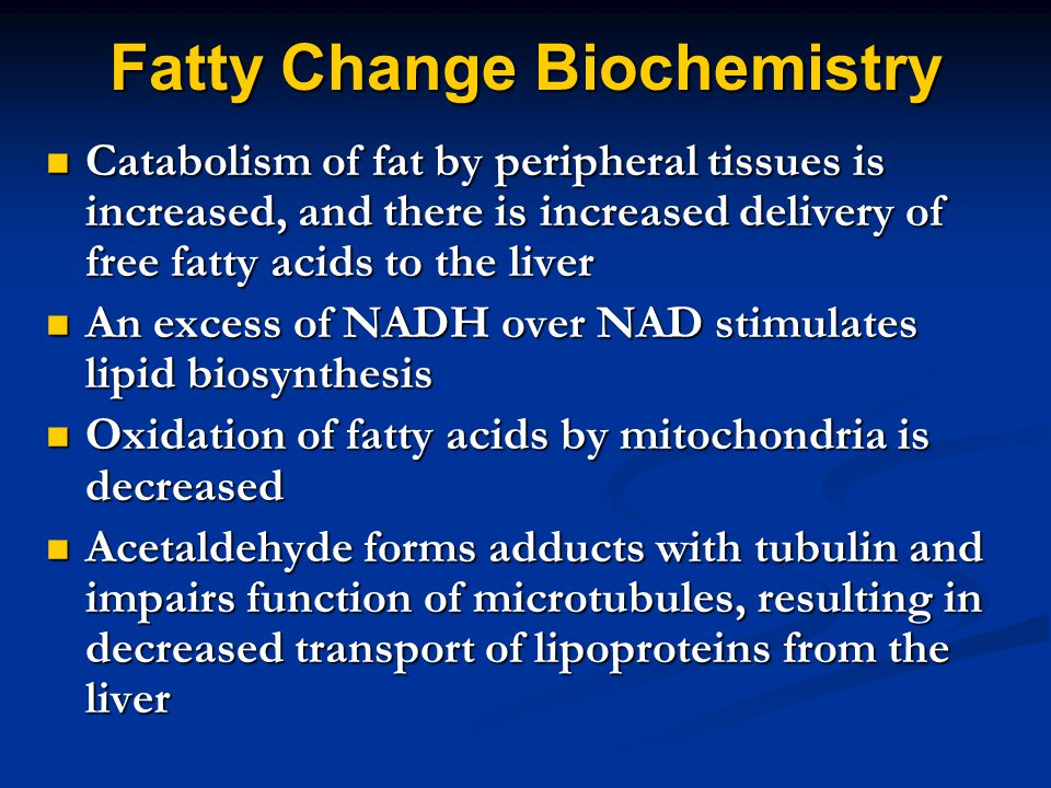 Fatty Change Biochemistry Catabolism of fat by peripheral tissues is increased, and there is increased delivery of free fatty acids to the liver Catabolism of fat by peripheral tissues is increased, and there is increased delivery of free fatty acids to the liver An excess of NADH over NAD stimulates lipid biosynthesis An excess of NADH over NAD stimulates lipid biosynthesis Oxidation of fatty acids by mitochondria is decreased Oxidation of fatty acids by mitochondria is decreased Acetaldehyde forms adducts with tubulin and impairs function of microtubules, resulting in decreased transport of lipoproteins from the liver Acetaldehyde forms adducts with tubulin and impairs function of microtubules, resulting in decreased transport of lipoproteins from the liver