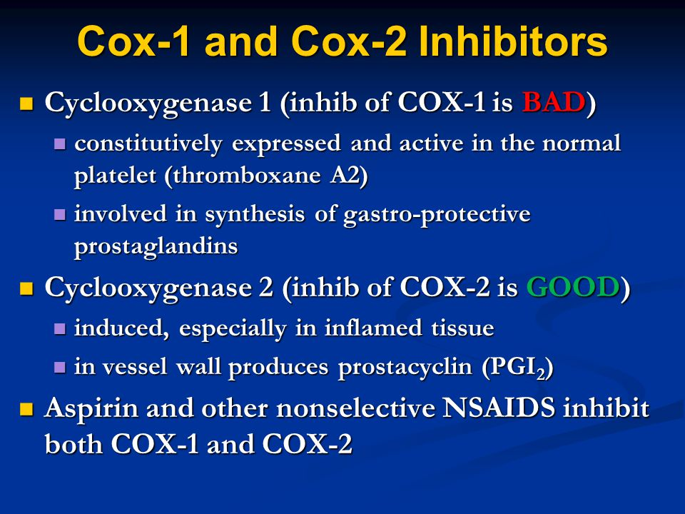 Cox-1 and Cox-2 Inhibitors Cyclooxygenase 1 (inhib of COX-1 is BAD) Cyclooxygenase 1 (inhib of COX-1 is BAD) constitutively expressed and active in the normal platelet (thromboxane A2) constitutively expressed and active in the normal platelet (thromboxane A2) involved in synthesis of gastro-protective prostaglandins involved in synthesis of gastro-protective prostaglandins Cyclooxygenase 2 (inhib of COX-2 is GOOD) Cyclooxygenase 2 (inhib of COX-2 is GOOD) induced, especially in inflamed tissue induced, especially in inflamed tissue in vessel wall produces prostacyclin (PGI 2 ) in vessel wall produces prostacyclin (PGI 2 ) Aspirin and other nonselective NSAIDS inhibit both COX-1 and COX-2 Aspirin and other nonselective NSAIDS inhibit both COX-1 and COX-2