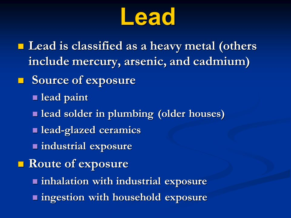 Lead Lead is classified as a heavy metal (others include mercury, arsenic, and cadmium) Lead is classified as a heavy metal (others include mercury, arsenic, and cadmium) Source of exposure Source of exposure lead paint lead paint lead solder in plumbing (older houses) lead solder in plumbing (older houses) lead-glazed ceramics lead-glazed ceramics industrial exposure industrial exposure Route of exposure Route of exposure inhalation with industrial exposure inhalation with industrial exposure ingestion with household exposure ingestion with household exposure