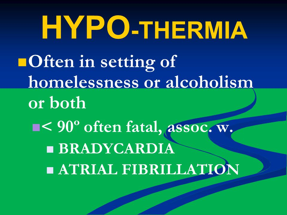 HYPO -THERMIA Often in setting of homelessness or alcoholism or both < 90º often fatal, assoc.
