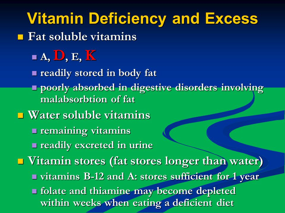 Vitamin Deficiency and Excess Fat soluble vitamins Fat soluble vitamins A, D, E, K A, D, E, K readily stored in body fat readily stored in body fat poorly absorbed in digestive disorders involving malabsorbtion of fat poorly absorbed in digestive disorders involving malabsorbtion of fat Water soluble vitamins Water soluble vitamins remaining vitamins remaining vitamins readily excreted in urine readily excreted in urine Vitamin stores (fat stores longer than water) Vitamin stores (fat stores longer than water) vitamins B-12 and A: stores sufficient for 1 year vitamins B-12 and A: stores sufficient for 1 year folate and thiamine may become depleted within weeks when eating a deficient diet folate and thiamine may become depleted within weeks when eating a deficient diet