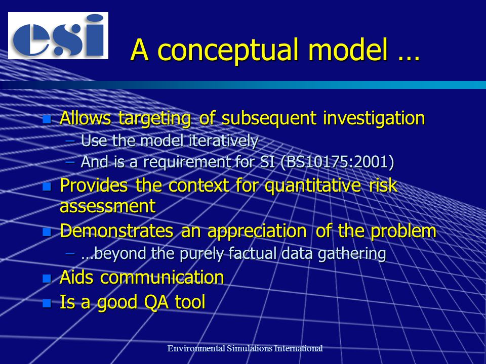 Environmental Simulations International A conceptual model … n Allows targeting of subsequent investigation –Use the model iteratively –And is a requirement for SI (BS10175:2001) n Provides the context for quantitative risk assessment n Demonstrates an appreciation of the problem –…beyond the purely factual data gathering n Aids communication n Is a good QA tool