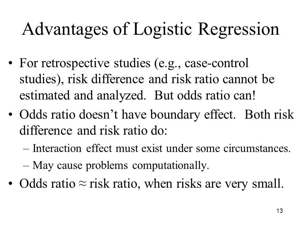 13 Advantages of Logistic Regression For retrospective studies (e.g., case-control studies), risk difference and risk ratio cannot be estimated and analyzed.