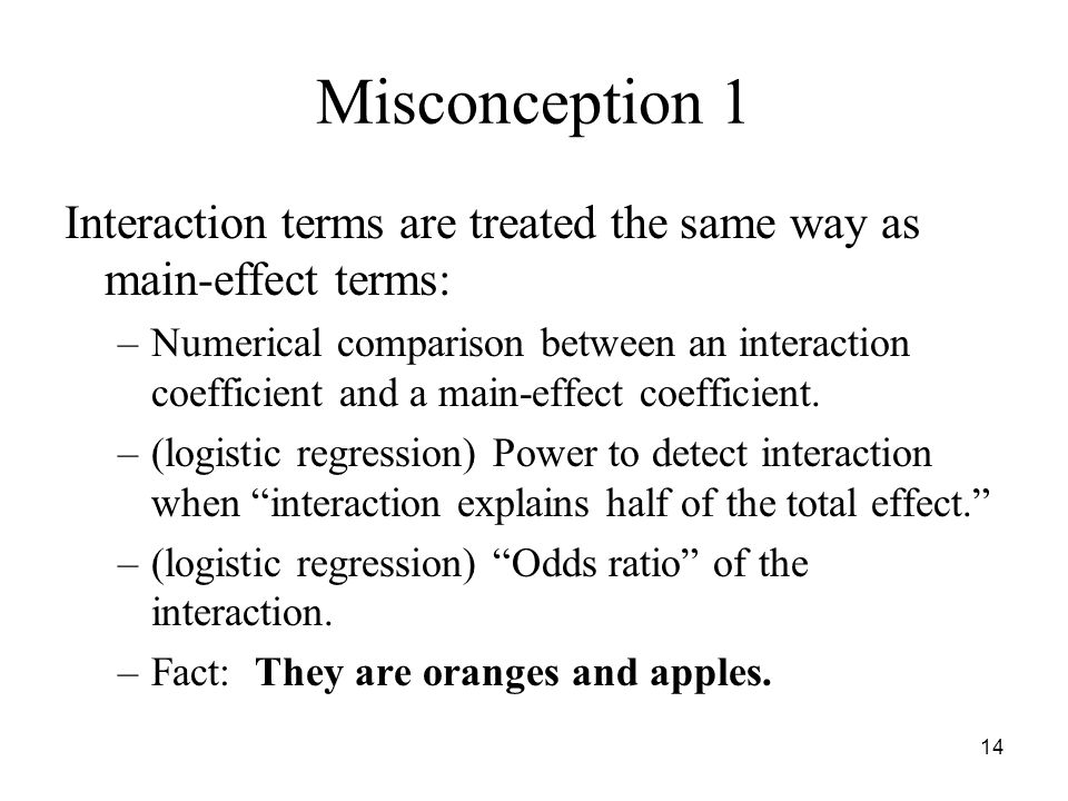 14 Misconception 1 Interaction terms are treated the same way as main-effect terms: –Numerical comparison between an interaction coefficient and a main-effect coefficient.