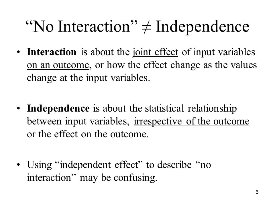 5 No Interaction ≠ Independence Interaction is about the joint effect of input variables on an outcome, or how the effect change as the values change at the input variables.
