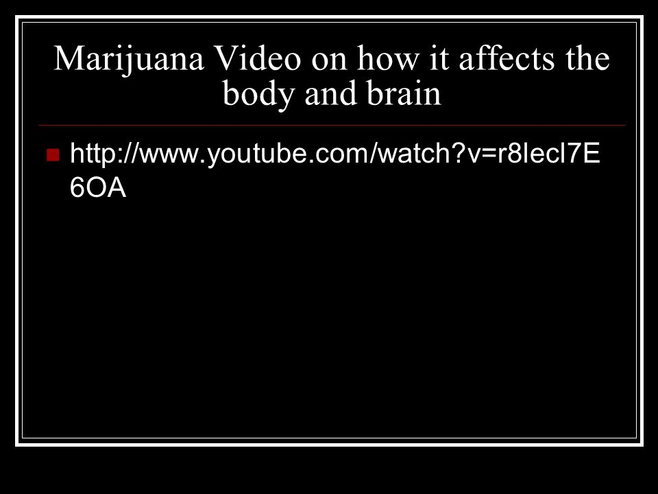 Marijuana Video on how it affects the body and brain http://www.youtube.com/watch v=r8lecl7E 6OA