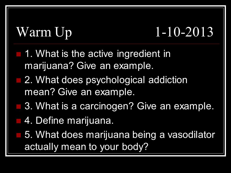 Warm Up 1-10-2013 1. What is the active ingredient in marijuana.