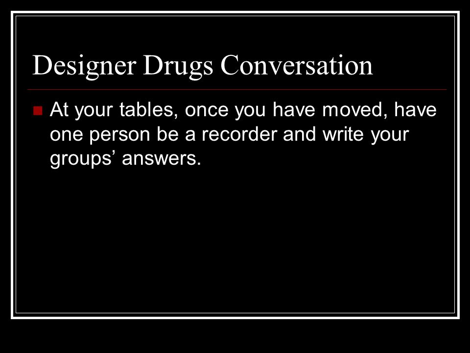 Designer Drugs Conversation At your tables, once you have moved, have one person be a recorder and write your groups' answers.