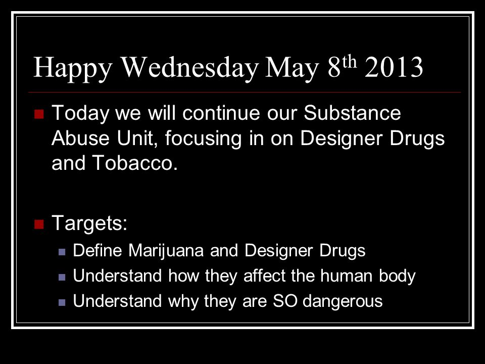 Happy Wednesday May 8 th 2013 Today we will continue our Substance Abuse Unit, focusing in on Designer Drugs and Tobacco.