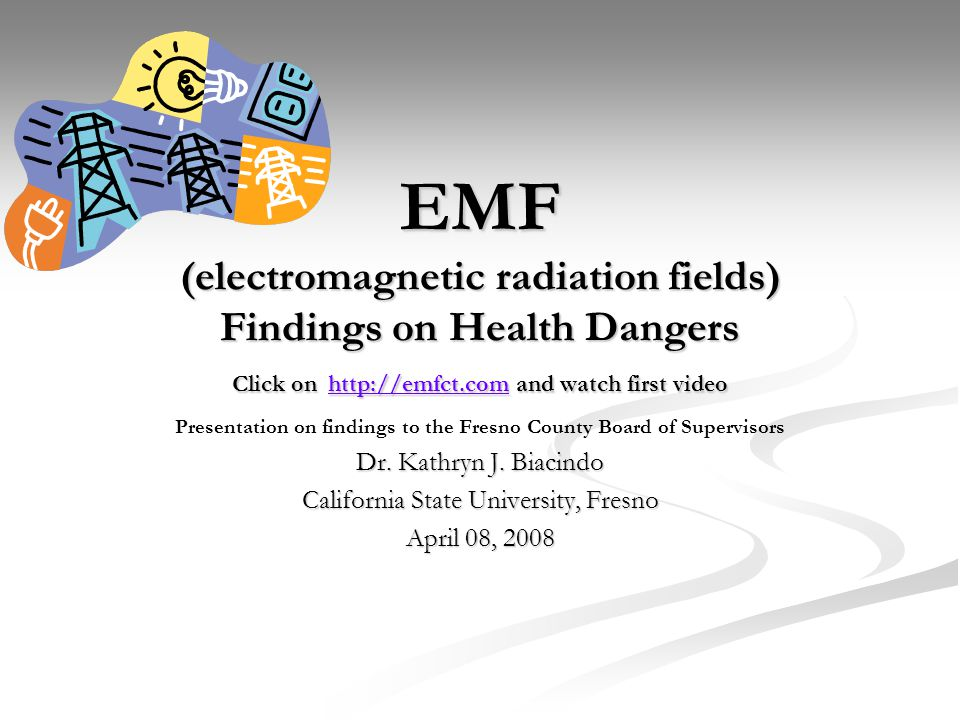 EMF (electromagnetic radiation fields) Findings on Health Dangers Click on http://emfct.com and watch first video http://emfct.com Presentation on findings to the Fresno County Board of Supervisors Dr.