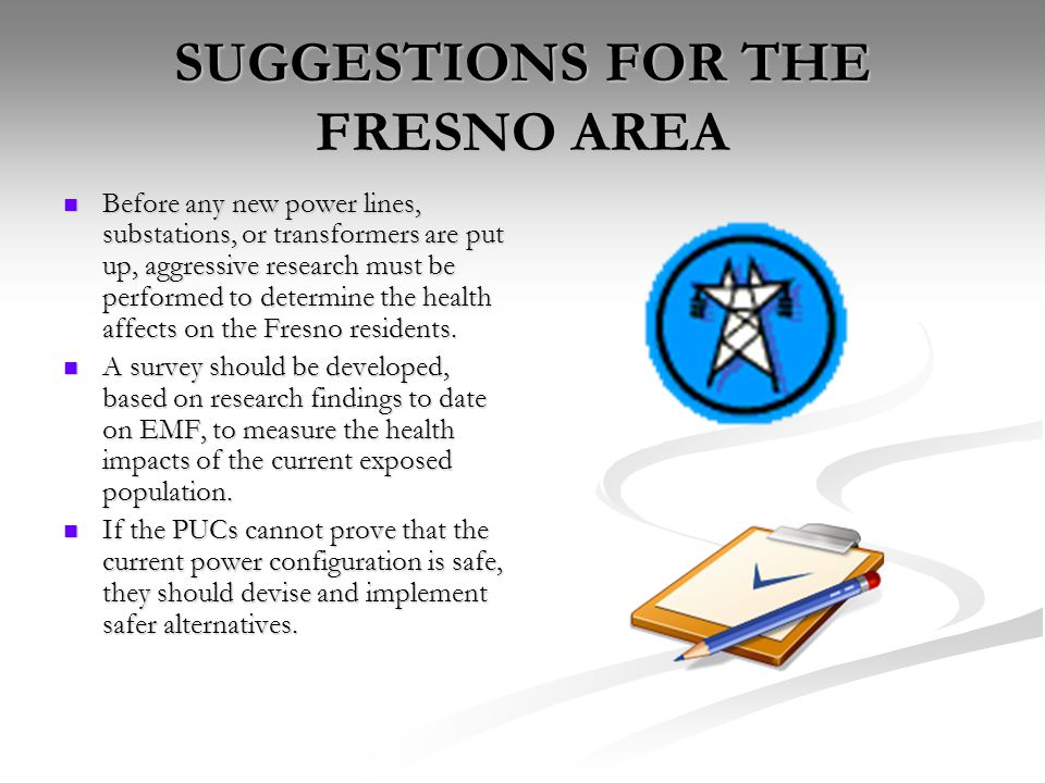 SUGGESTIONS FOR THE FRESNO AREA Before any new power lines, substations, or transformers are put up, aggressive research must be performed to determine the health affects on the Fresno residents.
