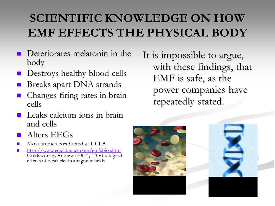 SCIENTIFIC KNOWLEDGE ON HOW EMF EFFECTS THE PHYSICAL BODY Deteriorates melatonin in the body Deteriorates melatonin in the body Destroys healthy blood cells Destroys healthy blood cells Breaks apart DNA strands Breaks apart DNA strands Changes firing rates in brain cells Changes firing rates in brain cells Leaks calcium ions in brain and cells Leaks calcium ions in brain and cells Alters EEGs Alters EEGs Most studies conducted at UCLA Most studies conducted at UCLA http://www.equilibra.uk.com/emfsbio.shtml Goldsworthy, Andrew (2007), The biological effects of weak electromagnetic fields.